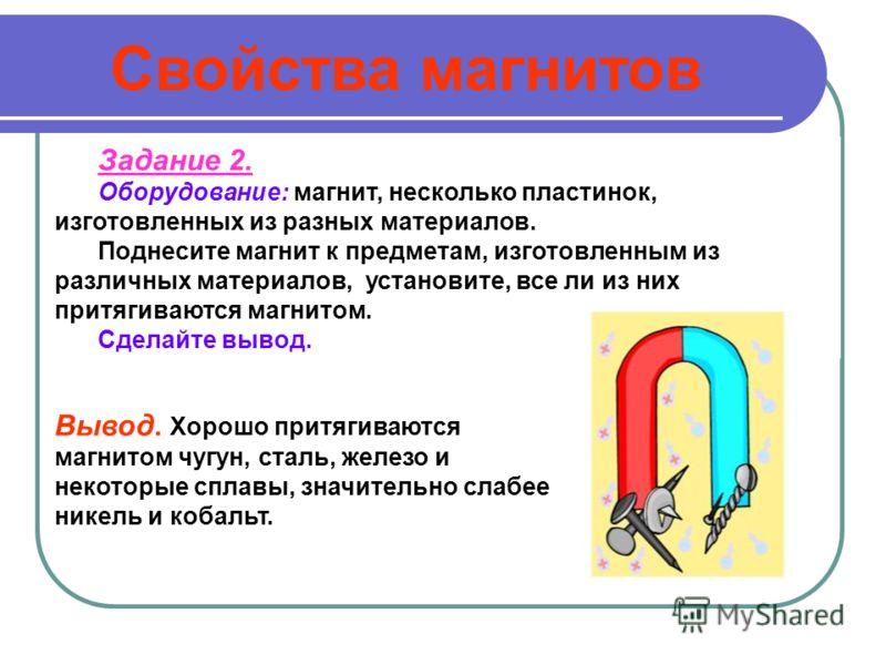 Задание 2. Оборудование: магнит, несколько пластинок, изготовленных из разных материалов. Поднесите магнит к предметам, изготовленным из различных материалов, установите, все ли из них притягиваются магнитом. Сделайте вывод. Вывод. Хорошо притягивают