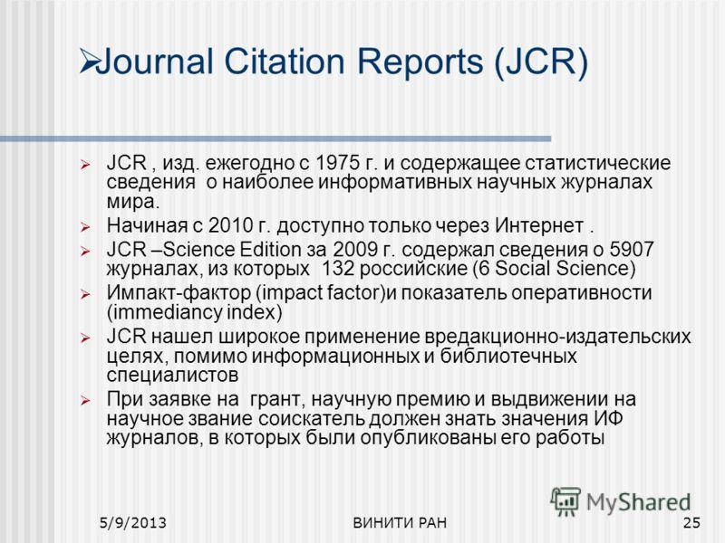 Journal Citation Reports (JCR) JCR, изд. ежегодно с 1975 г. и содержащее статистические сведения о наиболее информативных научных журналах мира. Начиная с 2010 г. доступно только через Интернет. JCR –Science Edition за 2009 г. содержал сведения о 590