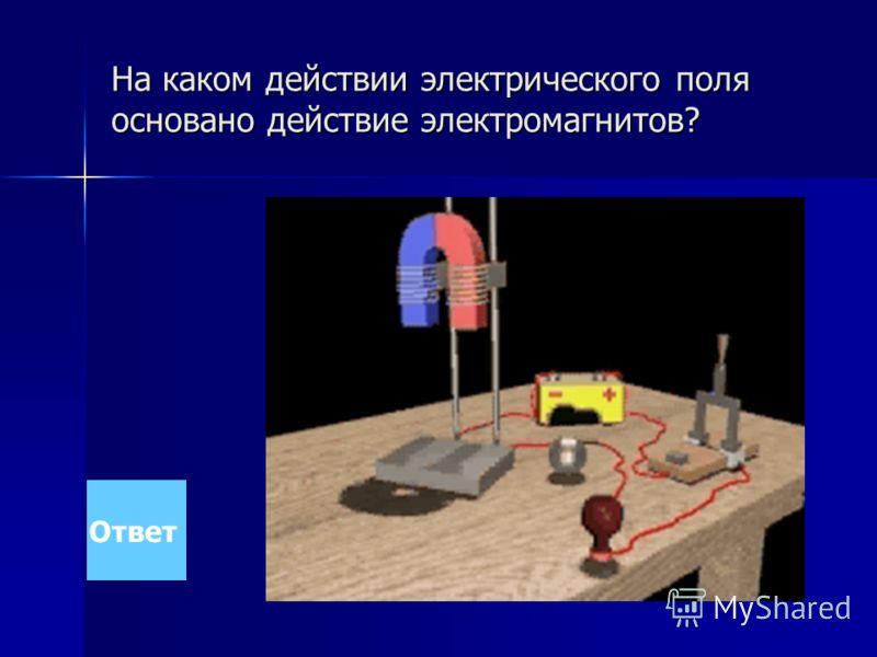 На каком действии электрического поля основано действие электромагнитов? Ответ