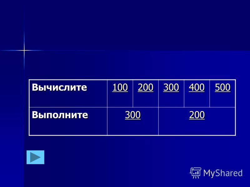 Вычислите 100 200 300 400 500 Выполните 300 200
