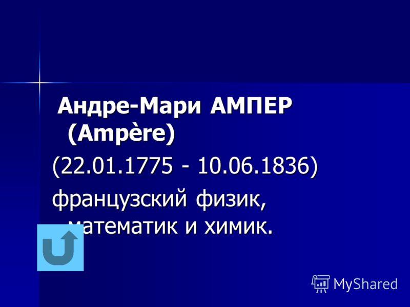 Андре-Мари АМПЕР (Ampère) Андре-Мари АМПЕР (Ampère) (22.01.1775 - 10.06.1836) французский физик, математик и химик.