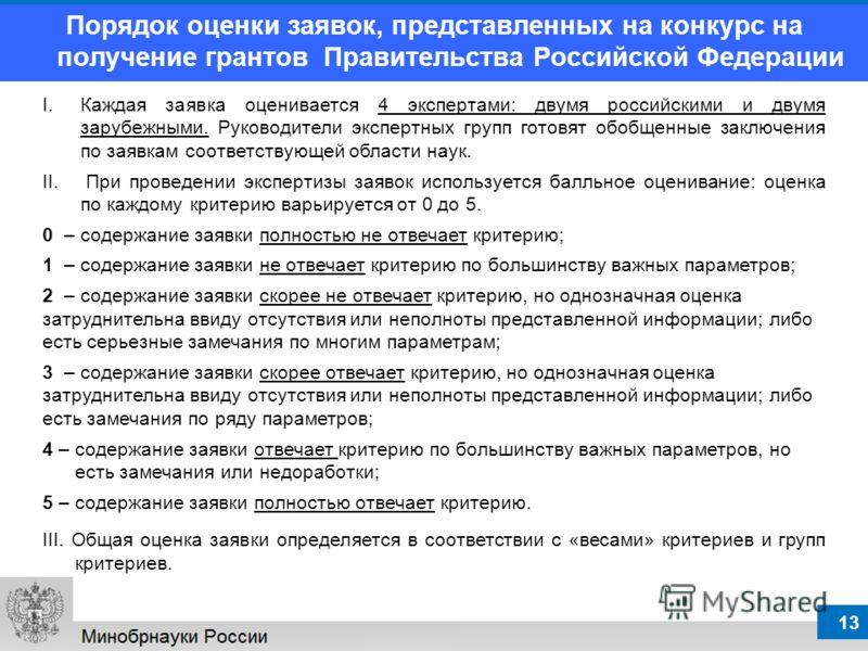 13 I.Каждая заявка оценивается 4 экспертами: двумя российскими и двумя зарубежными. Руководители экспертных групп готовят обобщенные заключения по заявкам соответствующей области наук. II. При проведении экспертизы заявок используется балльное оценив