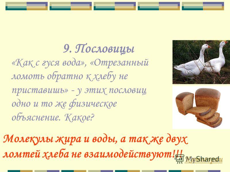 9. Пословицы «Как с гуся вода», «Отрезанный ломоть обратно к хлебу не приставишь» - у этих пословиц одно и то же физическое объяснение. Какое? Молекулы жира и воды, а так же двух ломтей хлеба не взаимодействуют!!! Категории