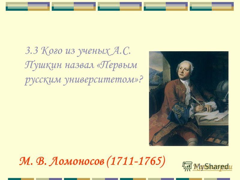 3.3 Кого из ученых А.С. Пушкин назвал «Первым русским университетом»? Категории М. В. Ломоносов (1711-1765)