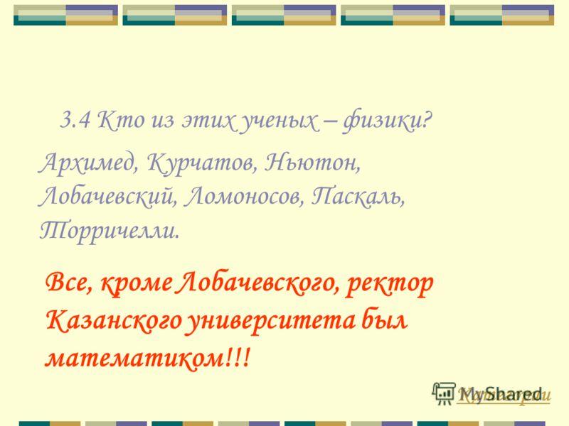 3.4 Кто из этих ученых – физики? Категории Все, кроме Лобачевского, ректор Казанского университета был математиком!!! Архимед, Курчатов, Ньютон, Лобачевский, Ломоносов, Паскаль, Торричелли.