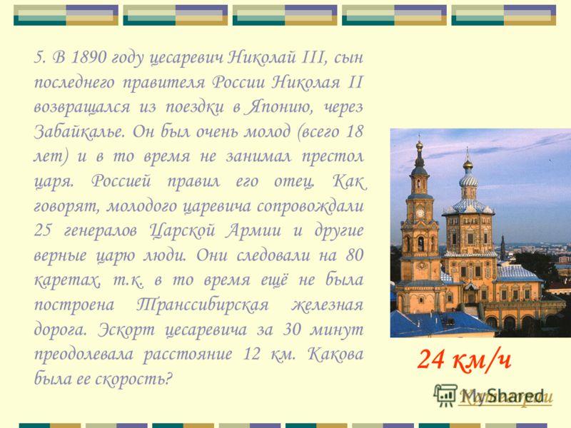 Категории 24 км/ч 5. В 1890 году цесаревич Николай III, сын последнего правителя России Николая II возвращался из поездки в Японию, через Забайкалье. Он был очень молод (всего 18 лет) и в то время не занимал престол царя. Россией правил его отец. Как