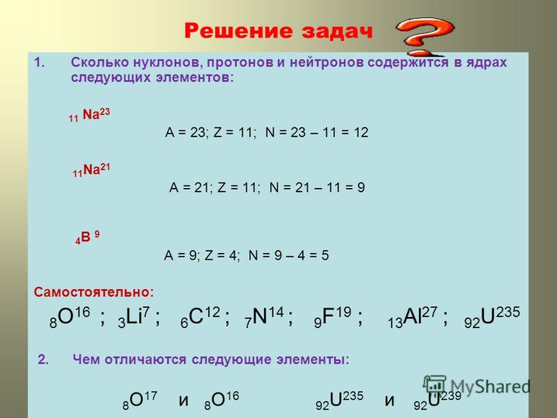 Решение задач 1.Сколько нуклонов, протонов и нейтронов содержится в ядрах следующих элементов: 11 Na 23 A = 23; Z = 11; N = 23 – 11 = 12 11 Na 21 A = 21; Z = 11; N = 21 – 11 = 9 4 B 9 A = 9; Z = 4; N = 9 – 4 = 5 Самостоятельно: 8 O 16 ; 3 Li 7 ; 6 C