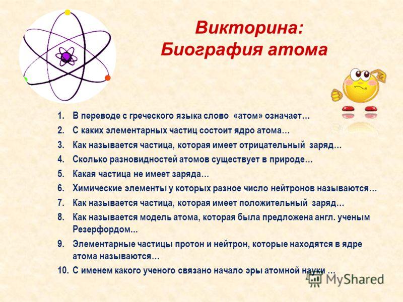 Викторина: Биография атома 1.В переводе с греческого языка слово «атом» означает… 2.С каких элементарных частиц состоит ядро атома… 3.Как называется частица, которая имеет отрицательный заряд… 4.Сколько разновидностей атомов существует в природе… 5.К