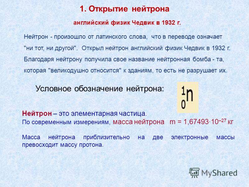 1. Открытие нейтрона Нейтрон – это элементарная частица. По современным измерениям, масса нейтрона m = 1,67493·10 –27 кг Масса нейтрона приблизительно на две электронные массы превосходит массу протона. Нейтрон - произошло от латинского слова, что в
