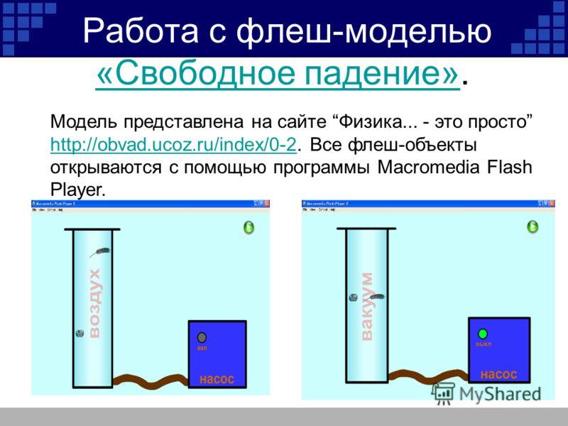 Работа с флеш-моделью «Свободное падение». «Свободное падение» Модель представлена на сайте Физика... - это просто http://obvad.ucoz.ru/index/0-2. Все флеш-объекты открываются с помощью программы Macromedia Flash Player. http://obvad.ucoz.ru/index/0-