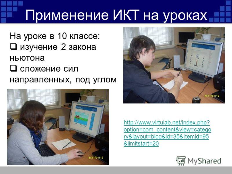Применение ИКТ на уроках На уроке в 10 классе: изучение 2 закона ньютона сложение сил направленных, под углом http://www.virtulab.net/index.php? option=com_content&view=catego ry&layout=blog&id=35&Itemid=95 &limitstart=20