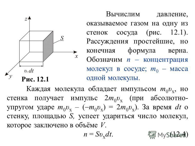Рис. 12.1 Вычислим давление, оказываемое газом на одну из стенок сосуда (рис. 12.1). Рассуждения простейшие, но конечная формула верна. Обозначим n – концентрация молекул в сосуде; m 0 – масса одной молекулы. Каждая молекула обладает импульсом m 0 υ