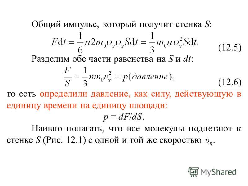 Общий импульс, который получит стенка S: (12.5) Разделим обе части равенства на S и dt: (12.6) то есть определили давление, как силу, действующую в единицу времени на единицу площади: p = dF/dS. Наивно полагать, что все молекулы подлетают к стенке S