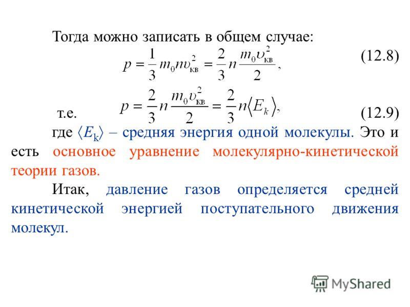 Тогда можно записать в общем случае: (12.8) т.е. (12.9) где E k – средняя энергия одной молекулы. Это и есть основное уравнение молекулярно-кинетической теории газов. Итак, давление газов определяется средней кинетической энергией поступательного дви