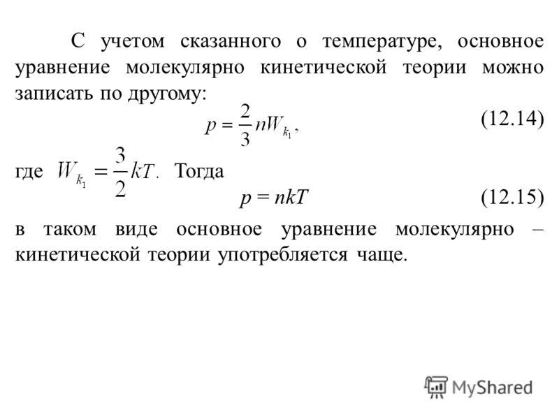 С учетом сказанного о температуре, основное уравнение молекулярно кинетической теории можно записать по другому: (12.14) где Тогда р = nkT (12.15) в таком виде основное уравнение молекулярно – кинетической теории употребляется чаще.