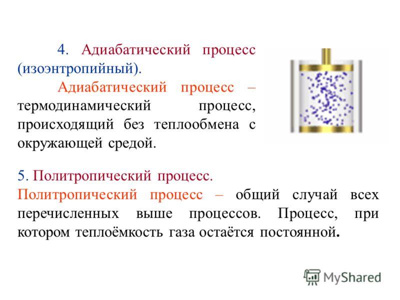 4. Адиабатический процесс (изоэнтропийный). Адиабатический процесс – термодинамический процесс, происходящий без теплообмена с окружающей средой. 5. Политропический процесс. Политропический процесс – общий случай всех перечисленных выше процессов. Пр