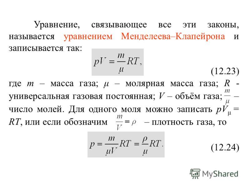Уравнение, связывающее все эти законы, называется уравнением Менделеева–Клапейрона и записывается так: (12.23) где m – масса газа; μ – молярная масса газа; R - универсальная газовая постоянная; V – объём газа; – число молей. Для одного моля можно зап