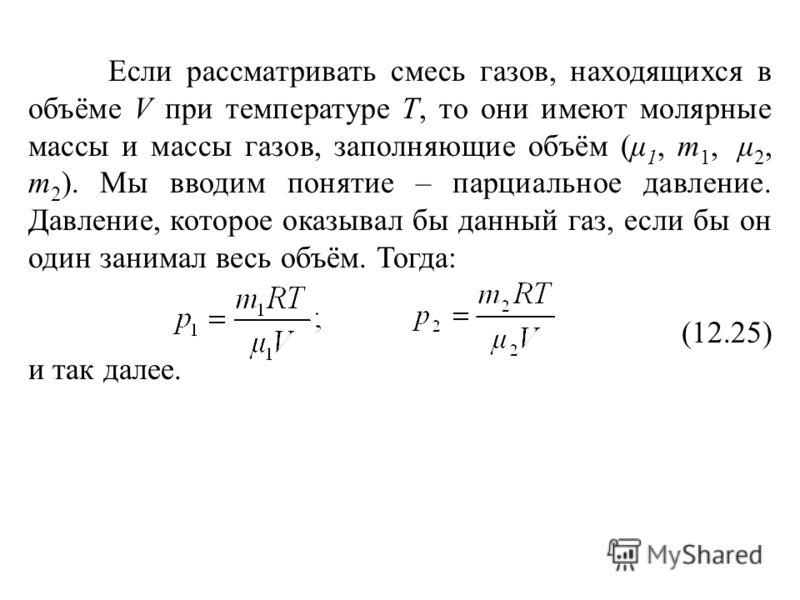Если рассматривать смесь газов, находящихся в объёме V при температуре Т, то они имеют молярные массы и массы газов, заполняющие объём (μ 1, m 1, μ 2, m 2 ). Мы вводим понятие – парциальное давление. Давление, которое оказывал бы данный газ, если бы
