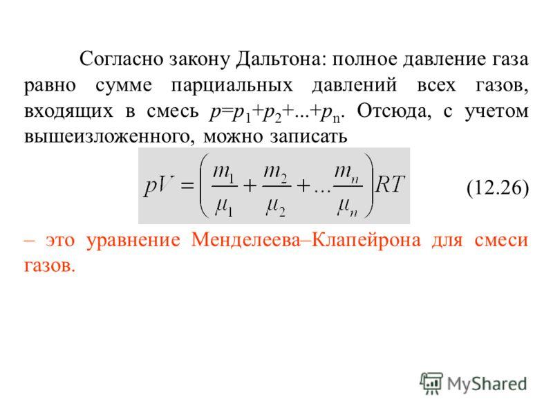 Согласно закону Дальтона: полное давление газа равно сумме парциальных давлений всех газов, входящих в смесь р=р 1 +р 2 +...+р n. Отсюда, с учетом вышеизложенного, можно записать (12.26) – это уравнение Менделеева–Клапейрона для смеси газов.