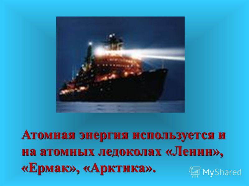 Атомная энергия используется и на атомных ледоколах «Ленин», «Ермак», «Арктика».