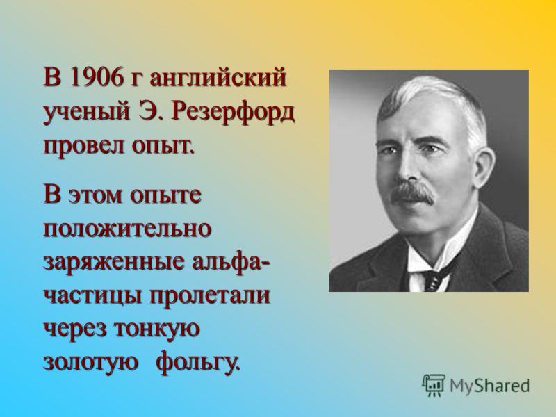 В 1906 г английский ученый Э. Резерфорд провел опыт. В этом опыте положительно заряженные альфа- частицы пролетали через тонкую золотую фольгу.