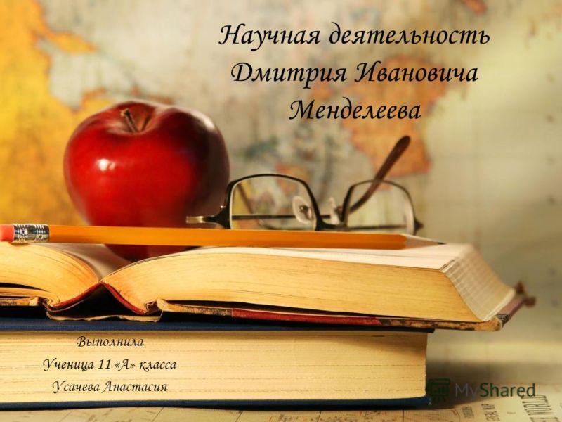 Научная деятельность Дмитрия Ивановича Менделеева Выполнила Ученица 11 «А» класса Усачева Анастасия