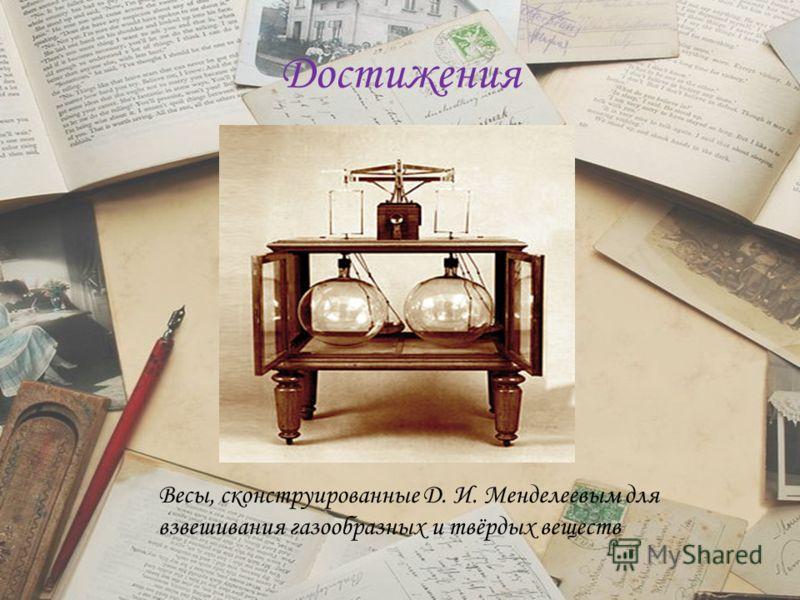 Достижения Весы, сконструированные Д. И. Менделеевым для взвешивания газообразных и твёрдых веществ