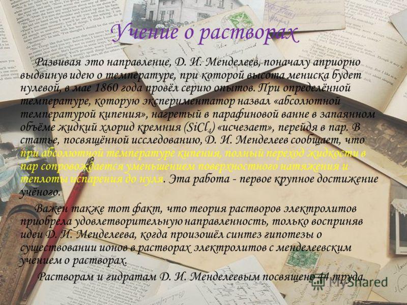 Учение о растворах Развивая это направление, Д. И. Менделеев, поначалу априорно выдвинув идею о температуре, при которой высота мениска будет нулевой, в мае 1860 года провёл серию опытов. При определённой температуре, которую экспериментатор назвал «