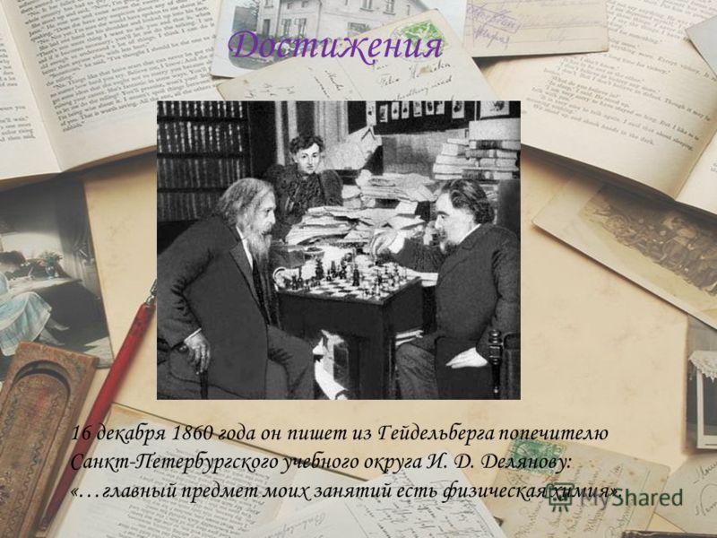 Достижения 16 декабря 1860 года он пишет из Гейдельберга попечителю Санкт-Петербургского учебного округа И. Д. Делянову: «…главный предмет моих занятий есть физическая химия».