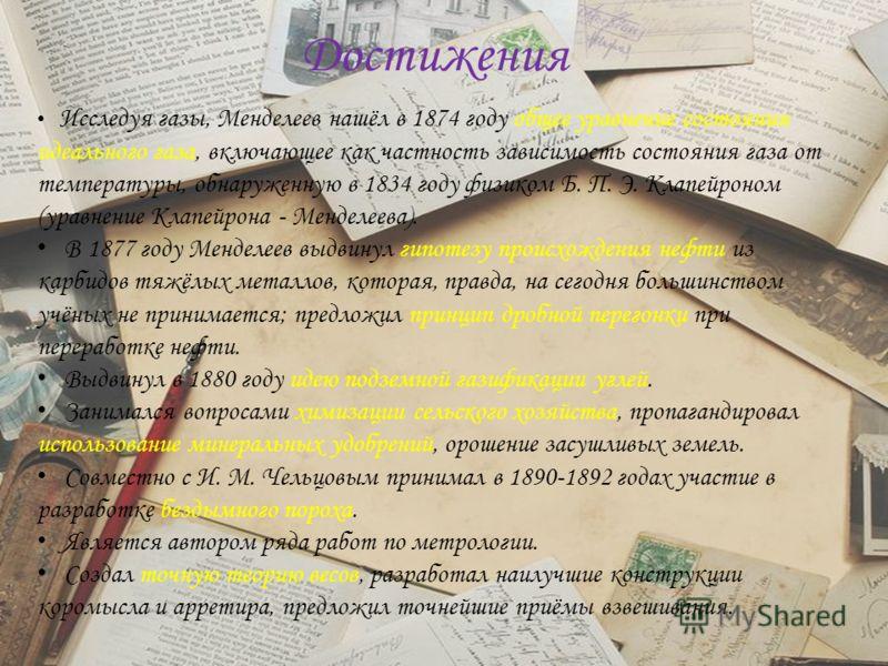 Достижения Исследуя газы, Менделеев нашёл в 1874 году общее уравнение состояния идеального газа, включающее как частность зависимость состояния газа от температуры, обнаруженную в 1834 году физиком Б. П. Э. Клапейроном (уравнение Клапейрона - Менделе