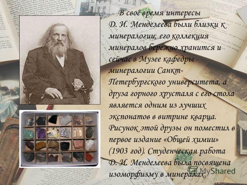 В своё время интересы Д. И. Менделеева были близки к минералогии, его коллекция минералов бережно хранится и сейчас в Музее кафедры минералогии Санкт- Петербургского университета, а друза горного хрусталя с его стола является одним из лучших экспонат