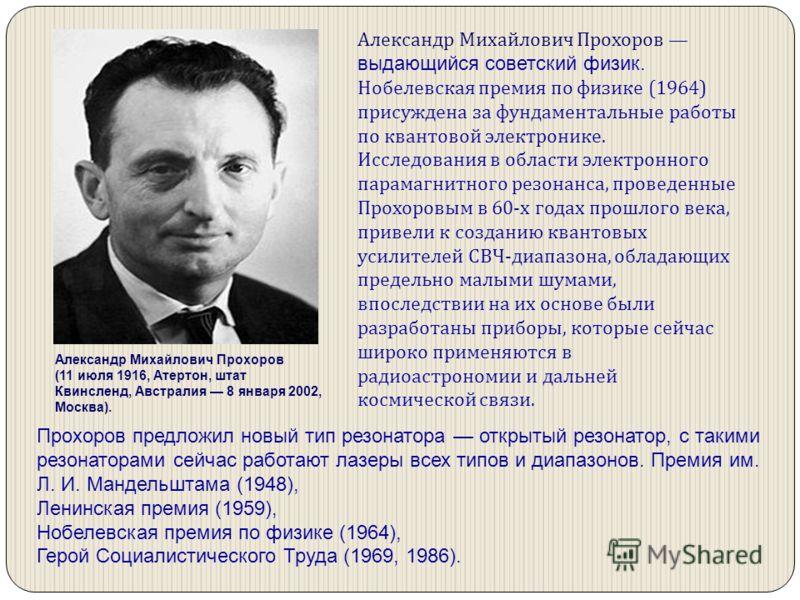 Александр Михайлович Прохоров выдающийся советский физик. Нобелевская премия по физике (1964) присуждена за фундаментальные работы по квантовой электронике. Исследования в области электронного парамагнитного резонанса, проведенные Прохоровым в 60-х г