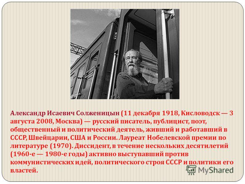 Александр Исаевич Солженицын (11 декабря 1918, Кисловодск 3 августа 2008, Москва) русский писатель, публицист, поэт, общественный и политический деятель, живший и работавший в СССР, Швейцарии, США и России. Лауреат Нобелевской премии по литературе (1