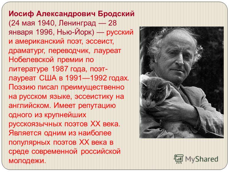 Иосиф Александрович Бродский (24 мая 1940, Ленинград 28 января 1996, Нью-Йорк) русский и американский поэт, эссеист, драматург, переводчик, лауреат Нобелевской премии по литературе 1987 года, поэт- лауреат США в 19911992 годах. Поэзию писал преимущес
