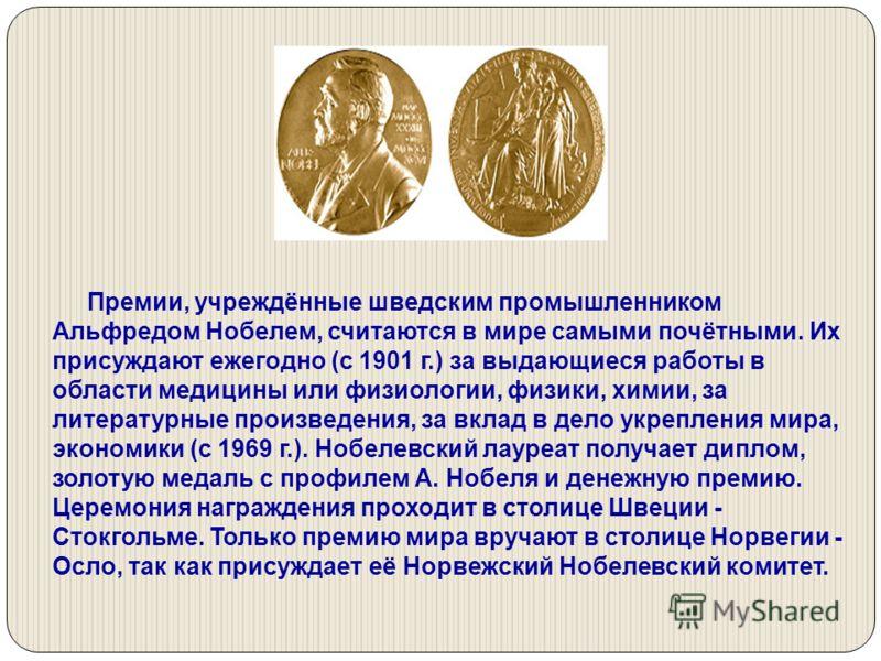 Премии, учреждённые шведским промышленником Альфредом Нобелем, считаются в мире самыми почётными. Их присуждают ежегодно (с 1901 г.) за выдающиеся работы в области медицины или физиологии, физики, химии, за литературные произведения, за вклад в дело