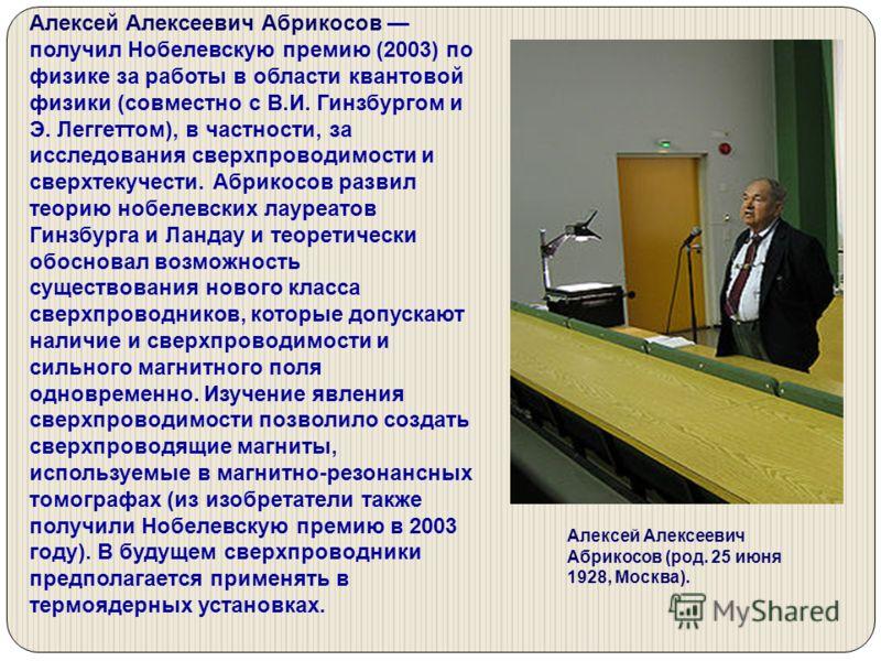 Алексей Алексеевич Абрикосов получил Нобелевскую премию (2003) по физике за работы в области квантовой физики (совместно с В.И. Гинзбургом и Э. Леггеттом), в частности, за исследования сверхпроводимости и сверхтекучести. Абрикосов развил теорию нобел