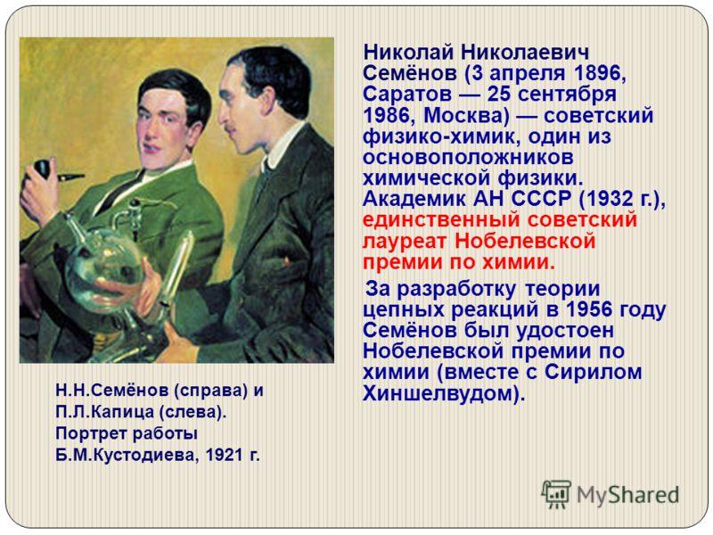 Николай Николаевич Семёнов (3 апреля 1896, Саратов 25 сентября 1986, Москва) советский физико-химик, один из основоположников химической физики. Академик АН СССР (1932 г.), единственный советский лауреат Нобелевской премии по химии. За разработку тео
