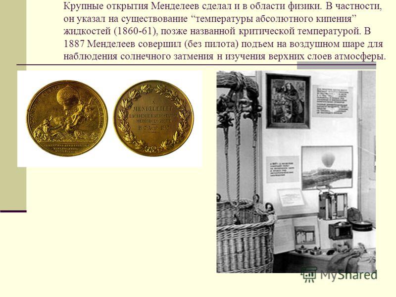 Крупные открытия Менделеев сделал и в области физики. В частности, он указал на существование температуры абсолютного кипения жидкостей (1860-61), позже названной критической температурой. В 1887 Менделеев совершил (без пилота) подъем на воздушном ша