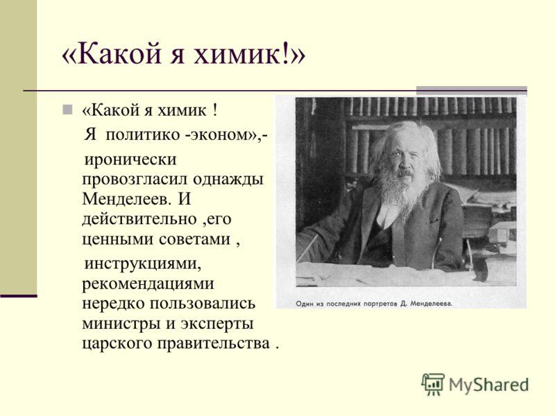 «Какой я химик!» «Какой я химик ! Я политико -эконом»,- иронически провозгласил однажды Менделеев. И действительно,его ценными советами, инструкциями, рекомендациями нередко пользовались министры и эксперты царского правительства.