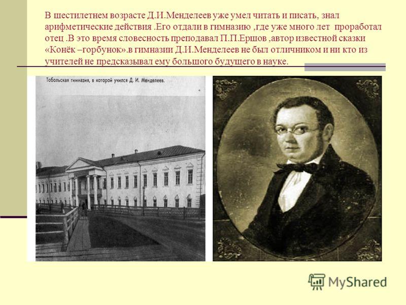В шестилетнем возрасте Д.И.Менделеев уже умел читать и писать, знал арифметические действия.Его отдали в гимназию,где уже много лет проработал отец.В это время словесность преподавал П.П.Ершов,автор известной сказки «Конёк –горбунок».в гимназии Д.И.М
