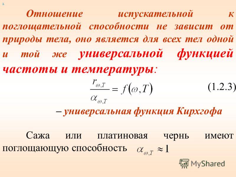 Отношение испускательной к поглощательной способности не зависит от природы тела, оно является для всех тел одной и той же универсальной функцией частоты и температуры: (1.2.3) – универсальная функция Кирхгофа Сажа или платиновая чернь имеют поглощаю
