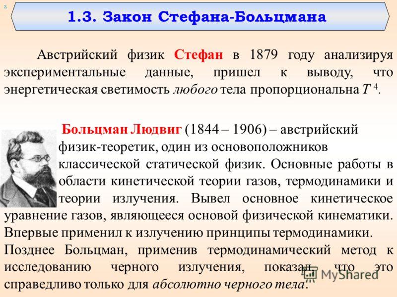 1.3. Закон Стефана-Больцмана Австрийский физик Стефан в 1879 году анализируя экспериментальные данные, пришел к выводу, что энергетическая светимость любого тела пропорциональна Т 4. Больцман Людвиг (1844 – 1906) – австрийский физик-теоретик, один из