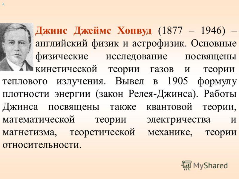Джинс Джеймс Хопвуд (1877 – 1946) – английский физик и астрофизик. Основные физические исследование посвящены кинетической теории газов и теории теплового излучения. Вывел в 1905 формулу плотности энергии (закон Релея-Джинса). Работы Джинса посвящены
