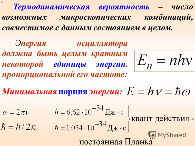 Энергия осциллятора должна быть целым кратным некоторой единицы энергии, пропорциональной его частоте: Термодинамическая вероятность – число возможных микроскопических комбинаций, совместимое с данным состоянием в целом. Минимальная порция энергии: х