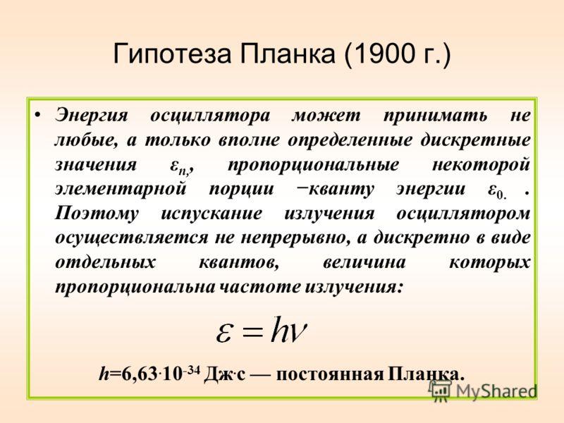 Гипотеза Планка (1900 г.) Энергия осциллятора может принимать не любые, а только вполне определенные дискретные значения ε n,, пропорциональные некоторой элементарной порции кванту энергии ε 0.. Поэтому испускание излучения осциллятором осуществляетс