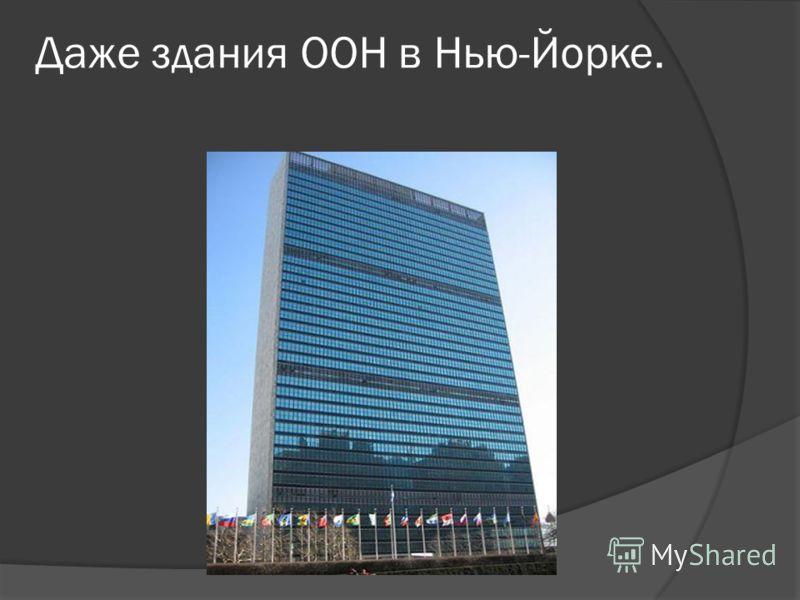 Даже здания ООН в Нью-Йорке.