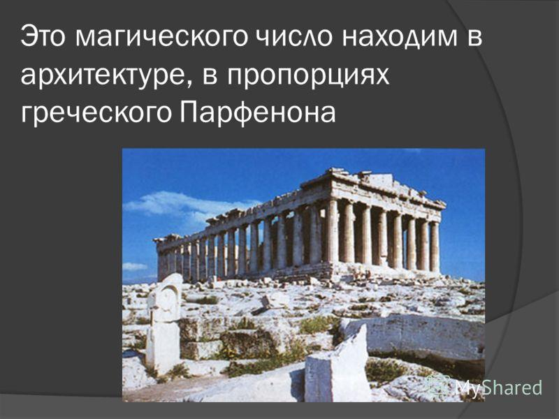 Это магического число находим в архитектуре, в пропорциях греческого Парфенона