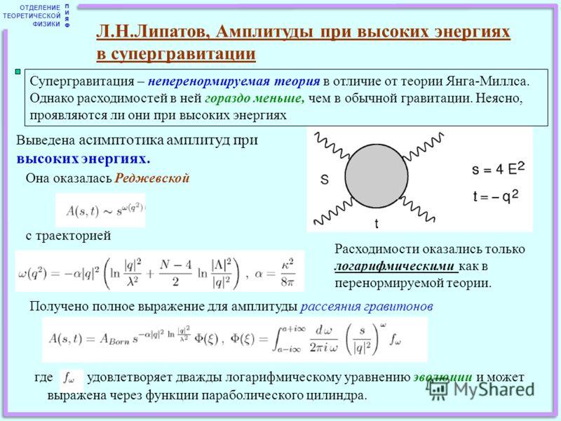 ОТДЕЛЕНИЕ ТЕОРЕТИЧЕСКОЙ ФИЗИКИ ПИЯФПИЯФ Л.Н.Липатов, Амплитуды при высоких энергиях в супергравитации Супергравитация – неперенормируемая теория в отличие от теории Янга-Миллса. Однако расходимостей в ней гораздо меньше, чем в обычной гравитации. Нея