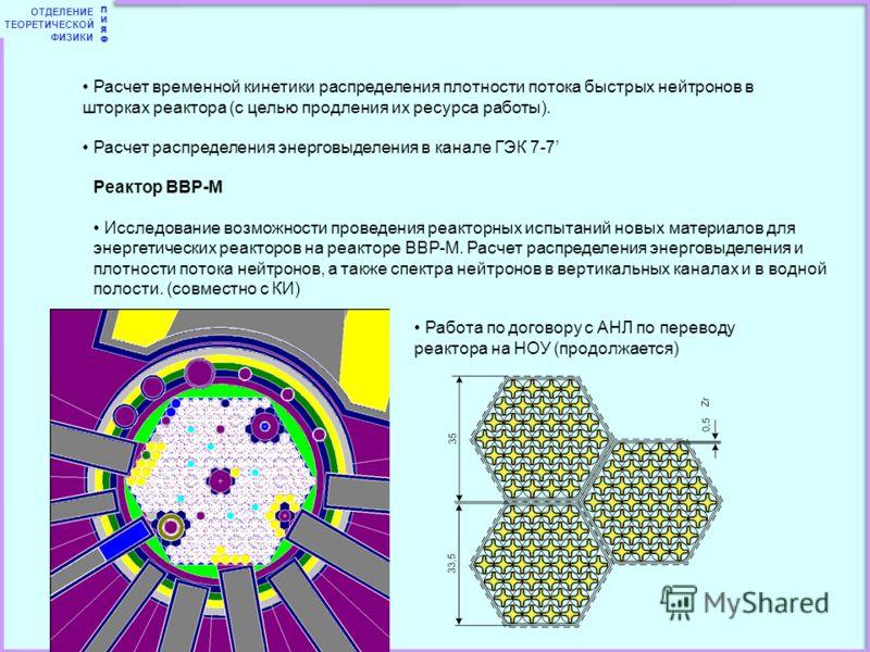 ОТДЕЛЕНИЕ ТЕОРЕТИЧЕСКОЙ ФИЗИКИ ПИЯФПИЯФ Расчет временной кинетики распределения плотности потока быстрых нейтронов в шторках реактора (с целью продления их ресурса работы). Расчет распределения энерговыделения в канале ГЭК 7-7 Реактор ВВР-М Исследова