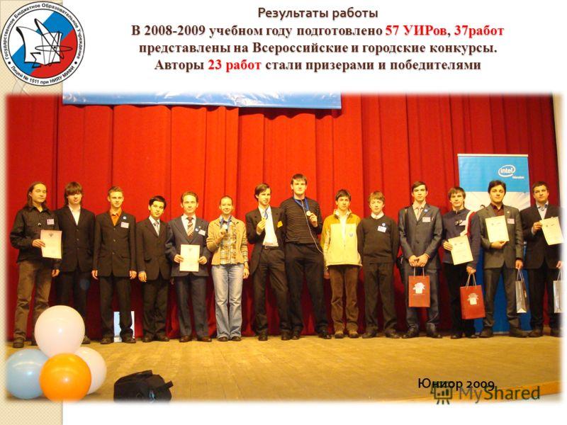 Результаты работы В 2008-2009 учебном году подготовлено 57 УИРов, 37работ представлены на Всероссийские и городские конкурсы. Авторы 23 работ стали призерами и победителями Юниор 2009